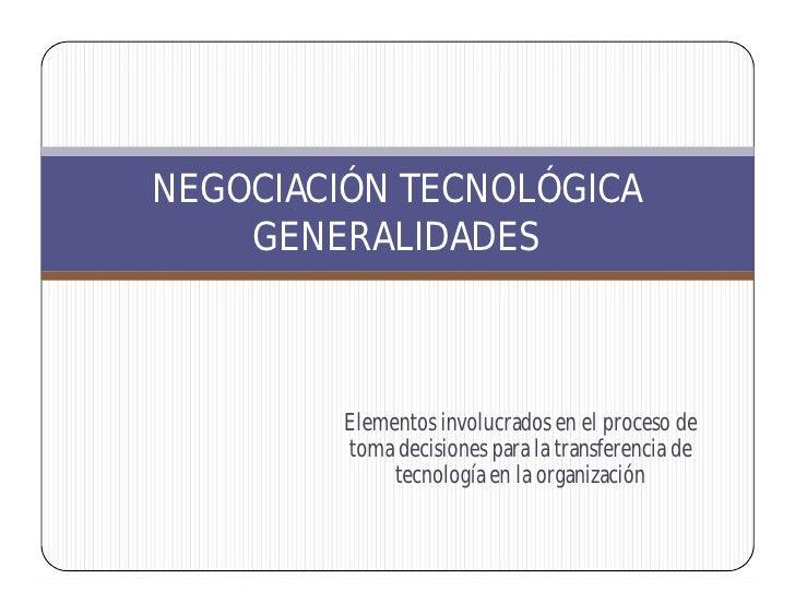NEGOCIACIÓN TECNOLÓGICA     GENERALIDADES             Elementos involucrados en el proceso de          toma decisiones par...