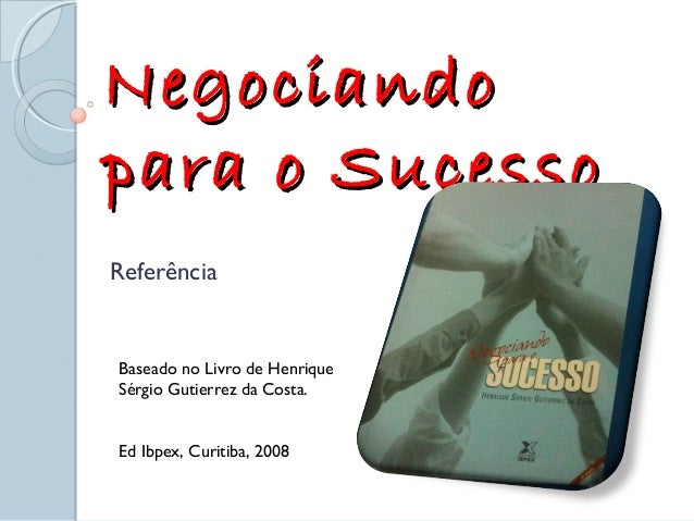 NegociandoNegociando para o Sucessopara o Sucesso Referência Baseado no Livro de Henrique Sérgio Gutierrez da Costa. Ed Ib...