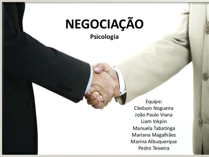 NEGOCIAÇÃO   Psicologia                      Equipe:                 Cledson Nogueira                 João Paulo Viana    ...