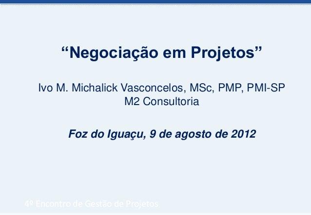 """""""Negociação em Projetos""""   Ivo M. Michalick Vasconcelos, MSc, PMP, PMI-SP                     M2 Consultoria          Foz ..."""