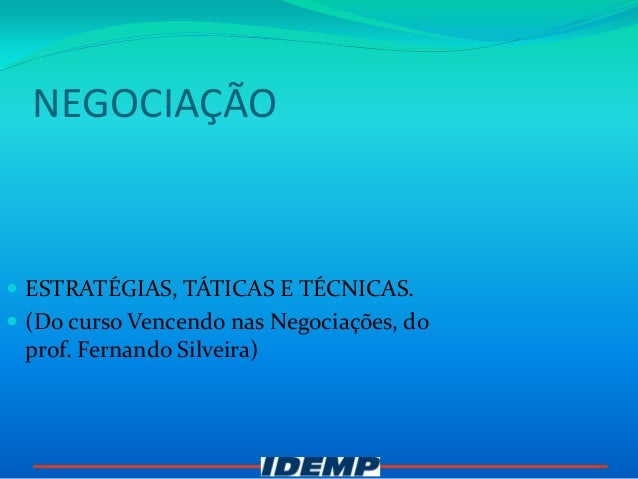 NEGOCIAÇÃO ESTRATÉGIAS, TÁTICAS E TÉCNICAS. (Do curso Vencendo nas Negociações, do prof. Fernando Silveira)