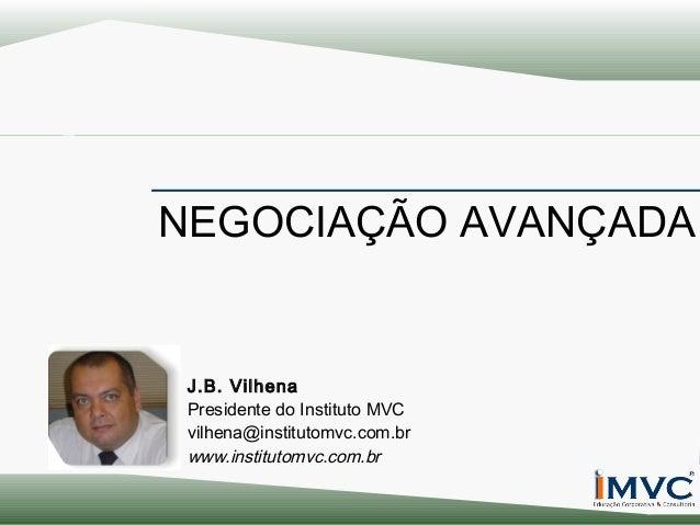 NEGOCIAÇÃO AVANÇADA  J.B. Vilhena Presidente do Instituto MVC vilhena@institutomvc.com.br www.institutomvc.com.br