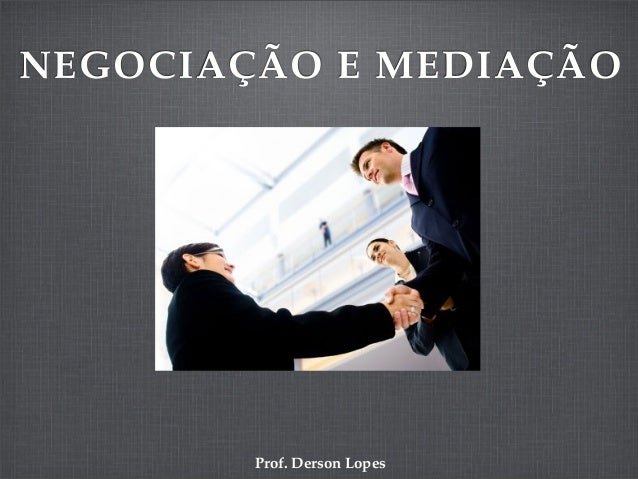 NEGOCIAÇÃO E MEDIAÇÃOProf. Derson Lopes