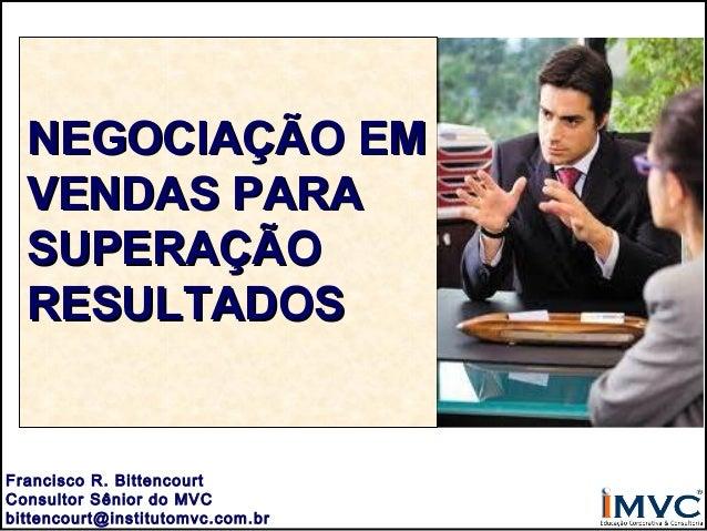 NEGOCIAÇÃO EM VENDAS PARA SUPERAÇÃO RESULTADOS  Francisco R. Bittencourt Consultor Sênior do MVC bittencourt@institutomvc....