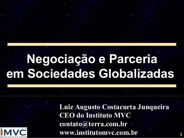Negociação e Parceria em Sociedades Globalizadas Luiz Augusto Costacurta Junqueira CEO do Instituto MVC contato@terra.com....