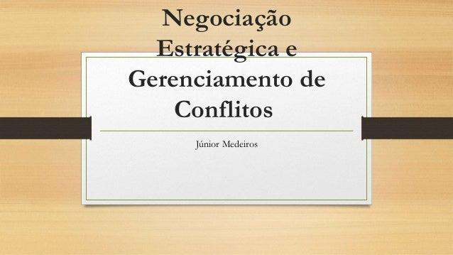 Negociação Estratégica e Gerenciamento de Conflitos Júnior Medeiros