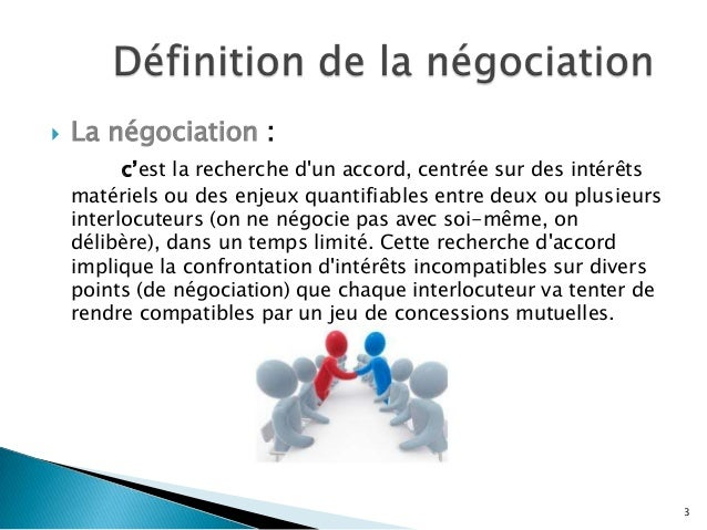   La négociation : c'est la recherche d'un accord, centrée sur des intérêts matériels ou des enjeux quantifiables entre d...