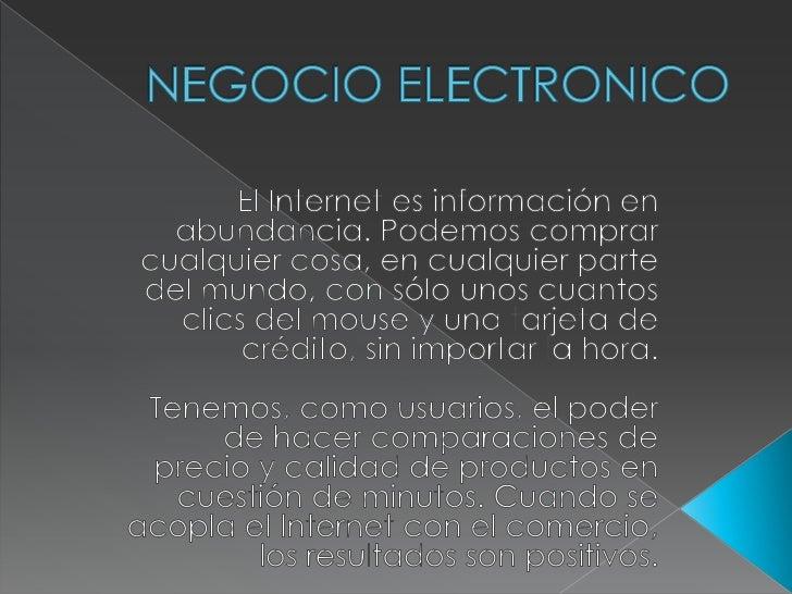 NEGOCIO ELECTRONICO<br />El Internet es información en abundancia. Podemos comprar cualquier cosa, en cualquier parte del ...