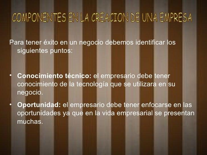 COMPONENTES EN LA CREACION DE UNA EMPRESA <ul><li>Para tener éxito en un negocio debemos identificar los siguientes puntos...