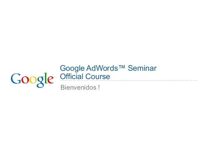 Google AdWords™ Seminar Official Course Bienvenidos !