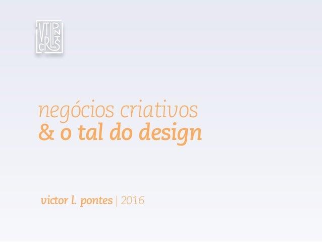 negócios criativos & o tal do design victor l. pontes | 2016