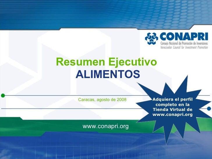 Resumen Ejecutivo ALIMENTOS Caracas, agosto de 2008 www.conapri.org Adquiera el perfil  completo en la Tienda Virtual de w...