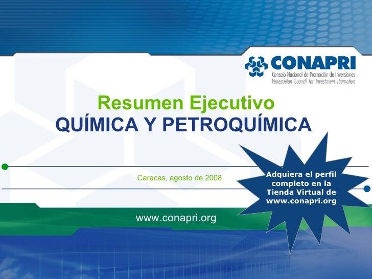 Caracas, agosto de 2008 www.conapri.org Resumen Ejecutivo QUÍMICA Y PETROQUÍMICA   Adquiera el perfil  completo en la Tien...