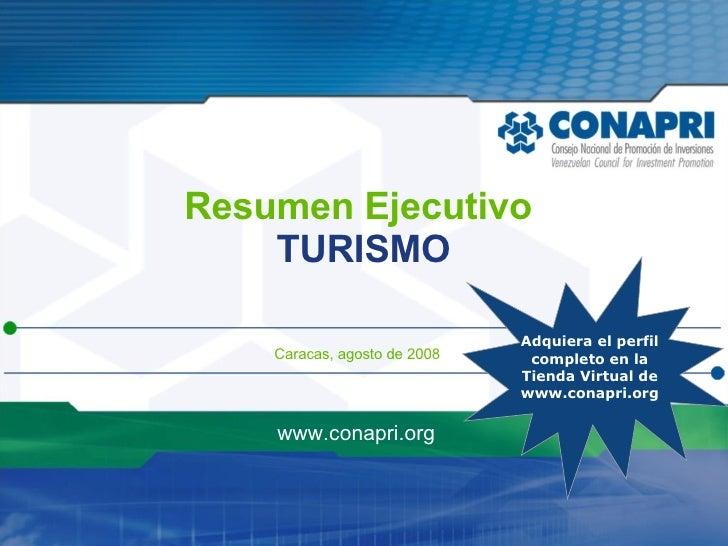 Resumen Ejecutivo TURISMO Caracas, agosto de 2008 www.conapri.org Adquiera el perfil  completo en la Tienda Virtual de www...