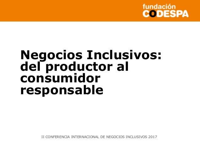 Negocios Inclusivos: del productor al consumidor responsable II CONFERENCIA INTERNACIONAL DE NEGOCIOS INCLUSIVOS 2017
