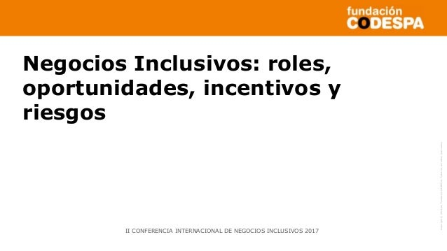 Copyright©2014porFundaciónCODESPA.Todoslosderechosreservados Negocios Inclusivos: roles, oportunidades, incentivos y riesg...