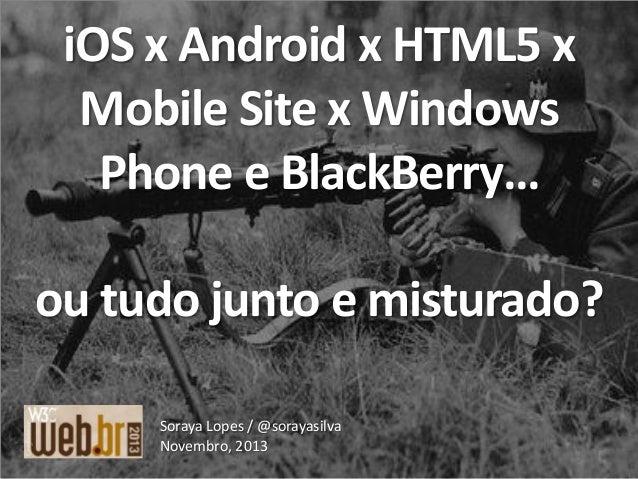 iOS x Android x HTML5 x Mobile Site x Windows Phone e BlackBerry… ou tudo junto e misturado? Soraya Lopes / @sorayasilva N...