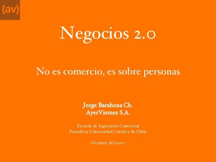 Negocios 2.0 <ul><li>No es comercio, es sobre personas </li></ul><ul><li>Jorge Barahona Ch. </li></ul><ul><li>AyerViernes ...