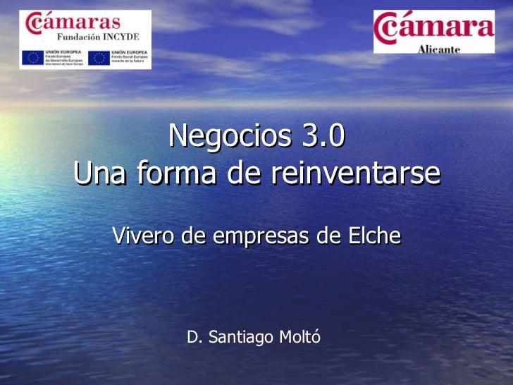 Negocios 3.0 Una forma de reinventarse Vivero de empresas de Elche D. Santiago Moltó