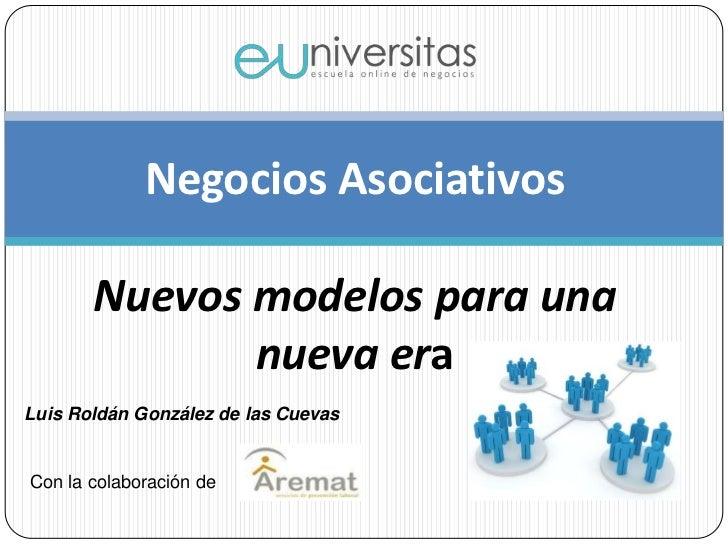 Negocios AsociativosNuevos modelos para una nueva era<br />Luis Roldán González de las Cuevas<br />Con la colaboración de<...