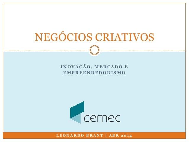 NEGÓCIOS CRIATIVOS  INOVAÇÃO, MERCADO E  EMPREENDEDORISMO  LEONARDO BRANT | ABR 2014