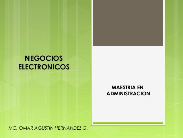 NEGOCIOS ELECTRONICOS MAESTRIA EN ADMINISTRACION  MC. OMAR AGUSTIN HERNANDEZ G.