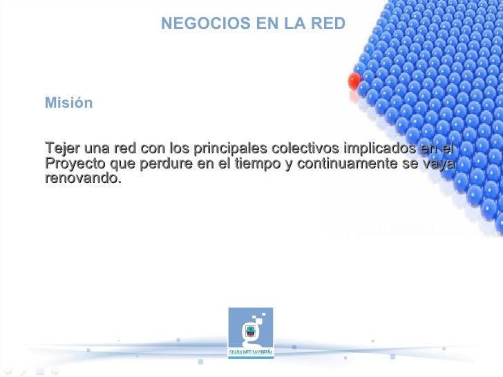 NEGOCIOS EN LA RED Misión Tejer una red con los principales colectivos implicados en el Proyecto que perdure en el tiempo ...