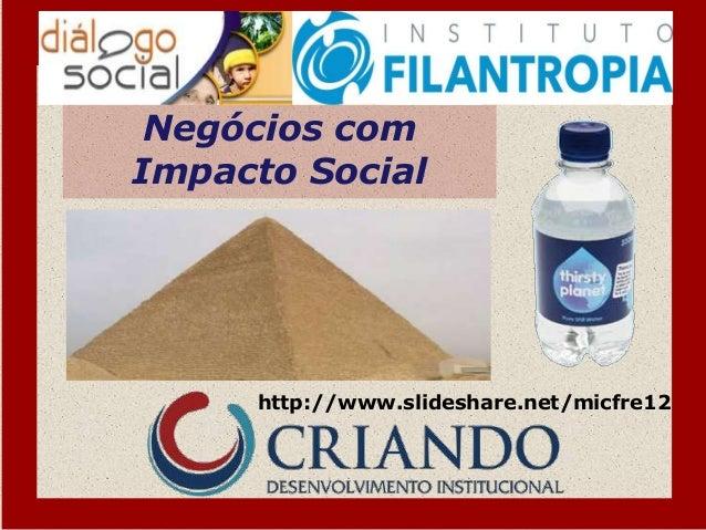 Negócios comImpacto Social     http://www.slideshare.net/micfre12