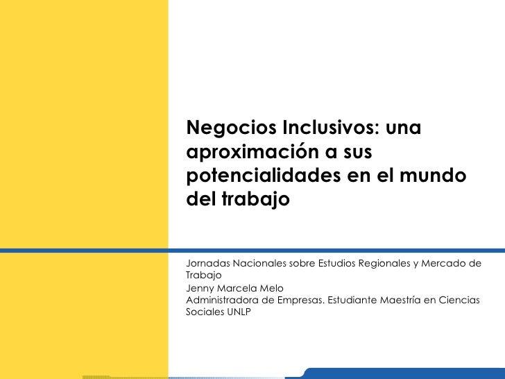 Negocios Inclusivos: una aproximación a sus potencialidades en el mundo del trabajo Jornadas Nacionales sobre Estudios Reg...