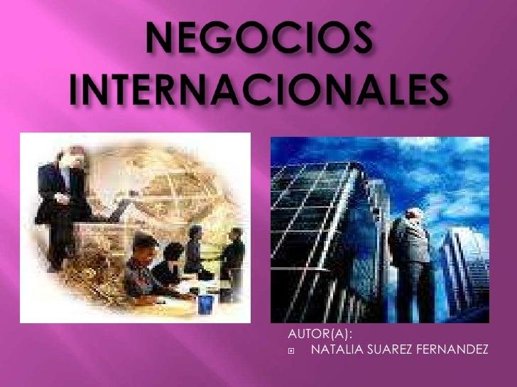 NEGOCIOS INTERNACIONALES<br />AUTOR(A):<br />NATALIA SUAREZ FERNANDEZ<br />
