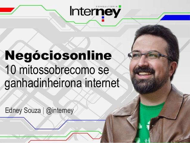 Negóciosonline 10 mitossobrecomo se ganhadinheirona internet Edney Souza | @interney