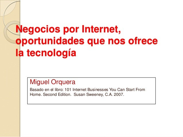 Negocios por Internet,oportunidades que nos ofrecela tecnologíaMiguel OrqueraBasado en el libro: 101 Internet Businesses Y...