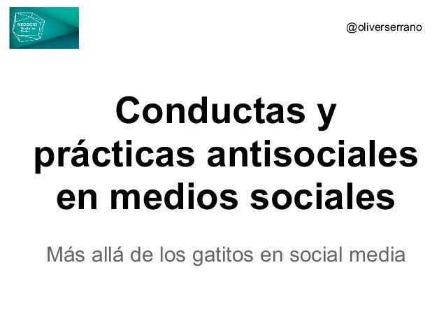 Conductas yprácticas antisocialesen medios socialesMás allá de los gatitos en social media@oliverserrano