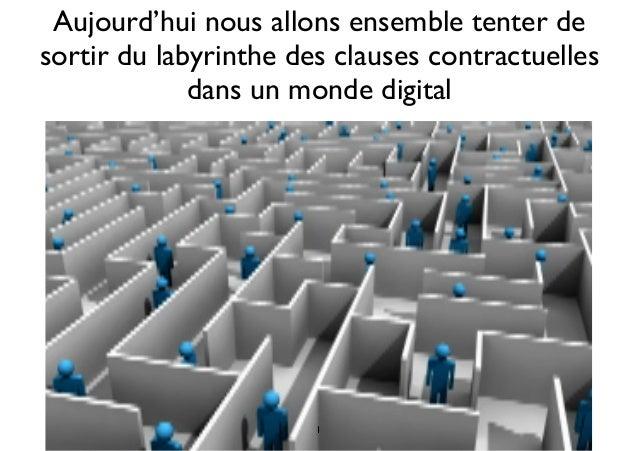 Aujourd'hui nous allons ensemble tenter de sortir du labyrinthe des clauses contractuelles dans un monde digital 1