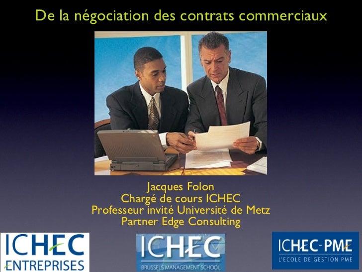 De la négociation des contrats commerciaux                   Jacques Folon              Chargé de cours ICHEC        Profe...