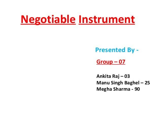 Negotiable Instrument Presented By Group – 07 Ankita Raj – 03 Manu Singh Baghel – 25 Megha Sharma - 90