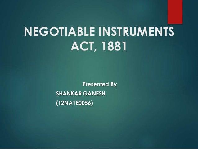NEGOTIABLE INSTRUMENTS ACT, 1881 Presented By SHANKAR GANESH (12NA1E0056)