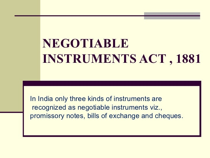 NEGOTIABLE INSTRUMENTS ACT , 1881 In India only three kinds of instruments are recognized as negotiable instruments viz., ...