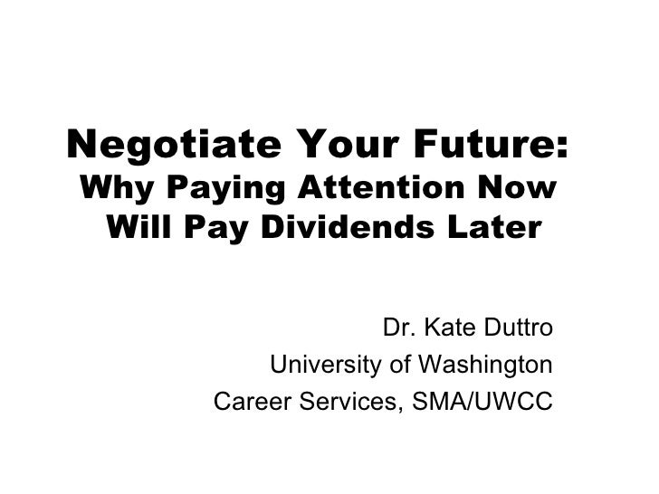 Negotiate Your Future:  Why Paying Attention Now  Will Pay Dividends Later Dr. Kate Duttro University of Washington Career...
