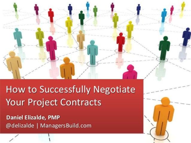 How to Successfully Negotiate Your Project Contracts Daniel Elizalde, PMP @delizalde   ManagersBuild.com Daniel Elizalde, ...