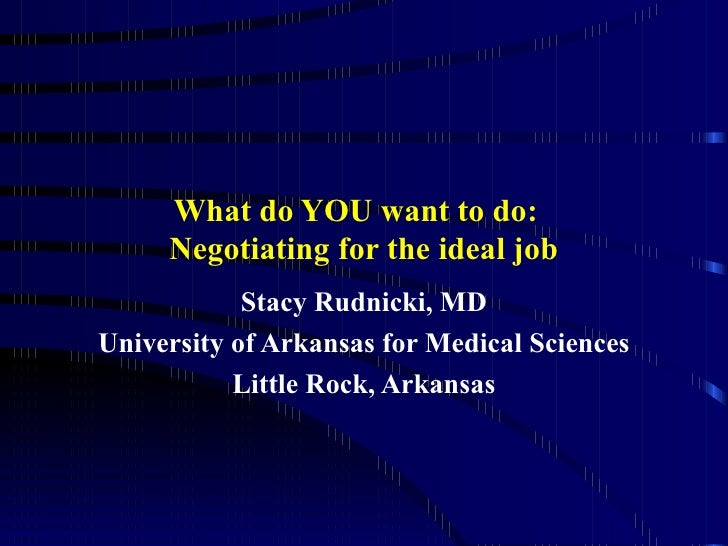 What do YOU want to do:  Negotiating for the ideal job Stacy Rudnicki, MD University of Arkansas for Medical Sciences Litt...