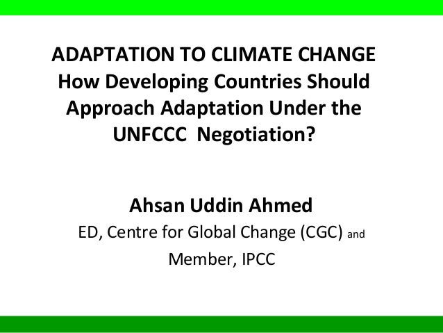 ADAPTATION TO CLIMATE CHANGE How Developing Countries Should Approach Adaptation Under the UNFCCC Negotiation? Ahsan Uddin...