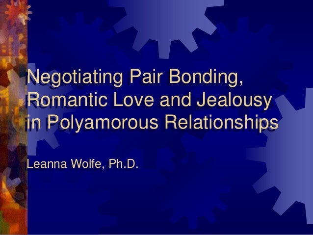 Negotiating Pair Bonding, Romantic Love and Jealousy in Polyamorous Relationships Leanna Wolfe, Ph.D.