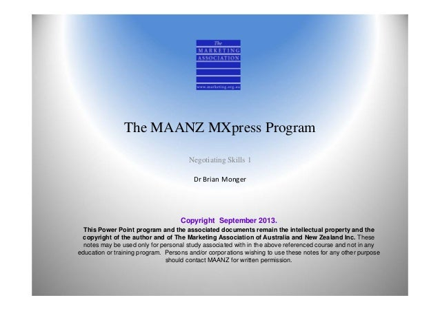 The MAANZ MXpress Program Negotiating Skills 1 Dr Brian Monger Copyright September 2013. This Power Point program and the ...