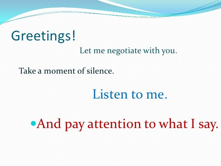 Greetings!<br />Let me negotiate with you.<br />Take a moment of silence.<br />Listen to me.<br />And pay attention to wha...