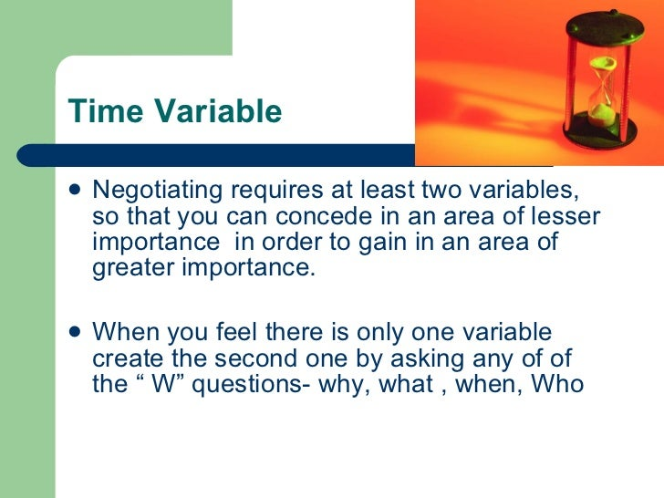 Time Variable <ul><li>Negotiating requires at least two variables, so that you can concede in an area of lesser importance...