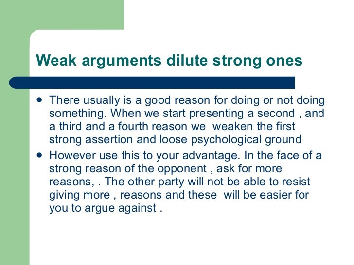 Weak arguments dilute strong ones <ul><li>There usually is a good reason for doing or not doing something. When we start p...