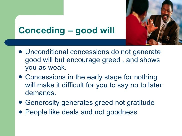Conceding – good will <ul><li>Unconditional concessions do not generate good will but encourage greed , and shows  you as ...