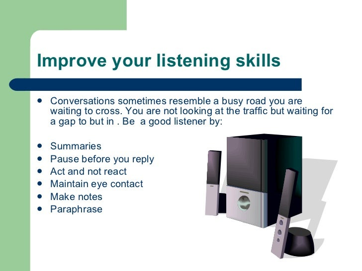 Improve your listening skills  <ul><li>Conversations sometimes resemble a busy road you are waiting to cross. You are not ...