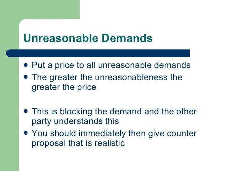 Unreasonable Demands <ul><li>Put a price to all unreasonable demands </li></ul><ul><li>The greater the unreasonableness th...